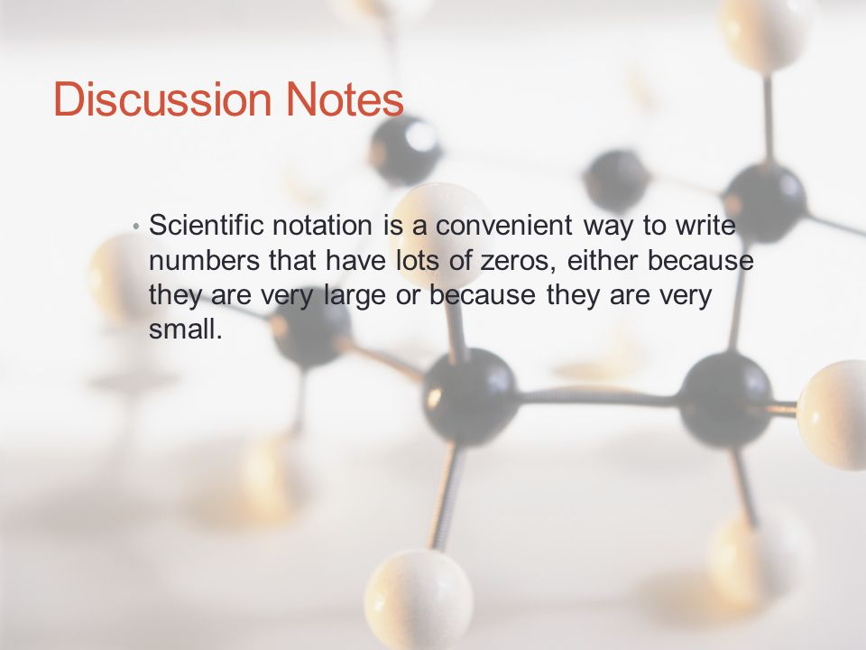 Discussion Notes Scientific notation is a convenient way to write numbers that have lots of zeros, either because they are very large or because they