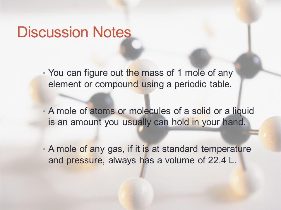 Discussion Notes You can figure out the mass of 1 mole of any element or compound using a periodic table. A mole of atoms or molecules of a solid or a