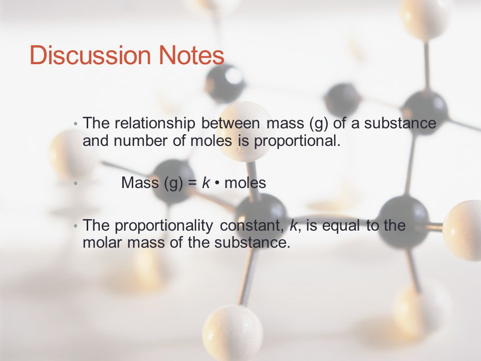 Discussion Notes The relationship between mass (g) of a substance and number of moles is proportional. Mass (g) = k moles The proportionality constant