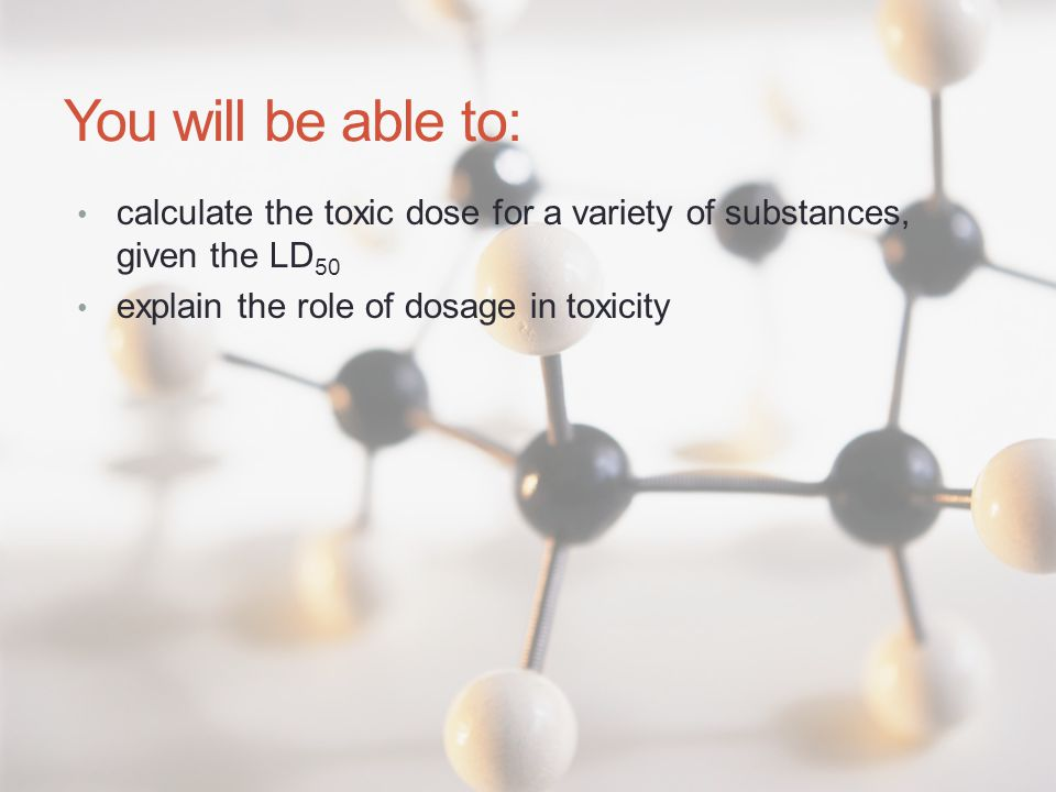 You will be able to: calculate the toxic dose for a variety of substances, given the LD 50 explain the role of dosage in toxicity