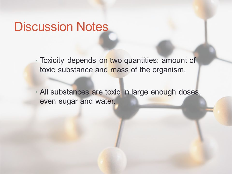 Discussion Notes Toxicity depends on two quantities: amount of toxic substance and mass of the organism. All substances are toxic in large enough dose