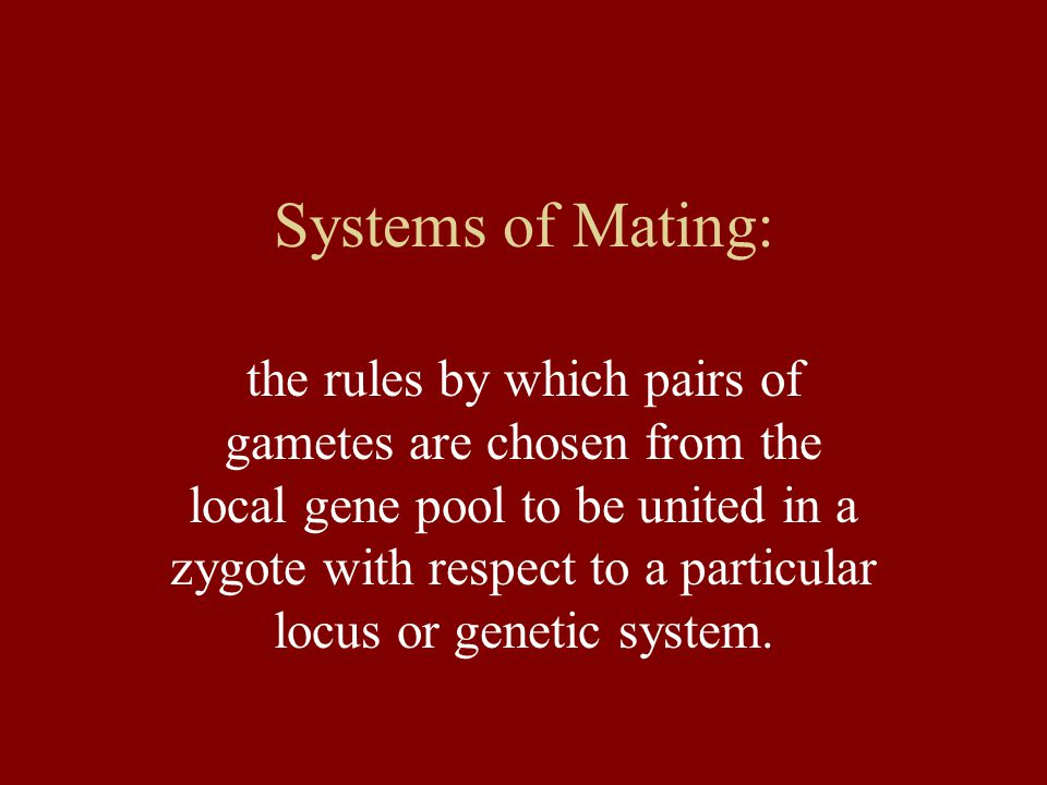 Systems of Mating: the rules by which pairs of gametes are chosen from the local gene pool to be united in a zygote with respect to a particular locus