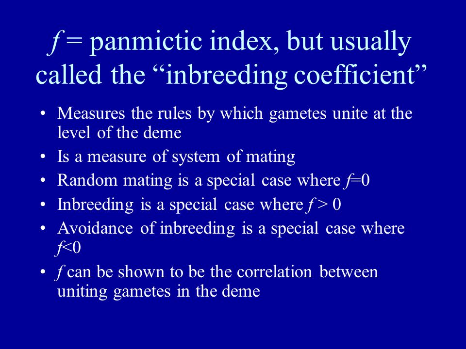 f = panmictic index, but usually called the inbreeding coefficient Measures the rules by which gametes unite at the level of the deme Is a measure of system of mating Random mating is a special case where f=0 Inbreeding is a special case where f > 0 Avoidance of inbreeding is a special case where f<0 f can be shown to be the correlation between uniting gametes in the deme