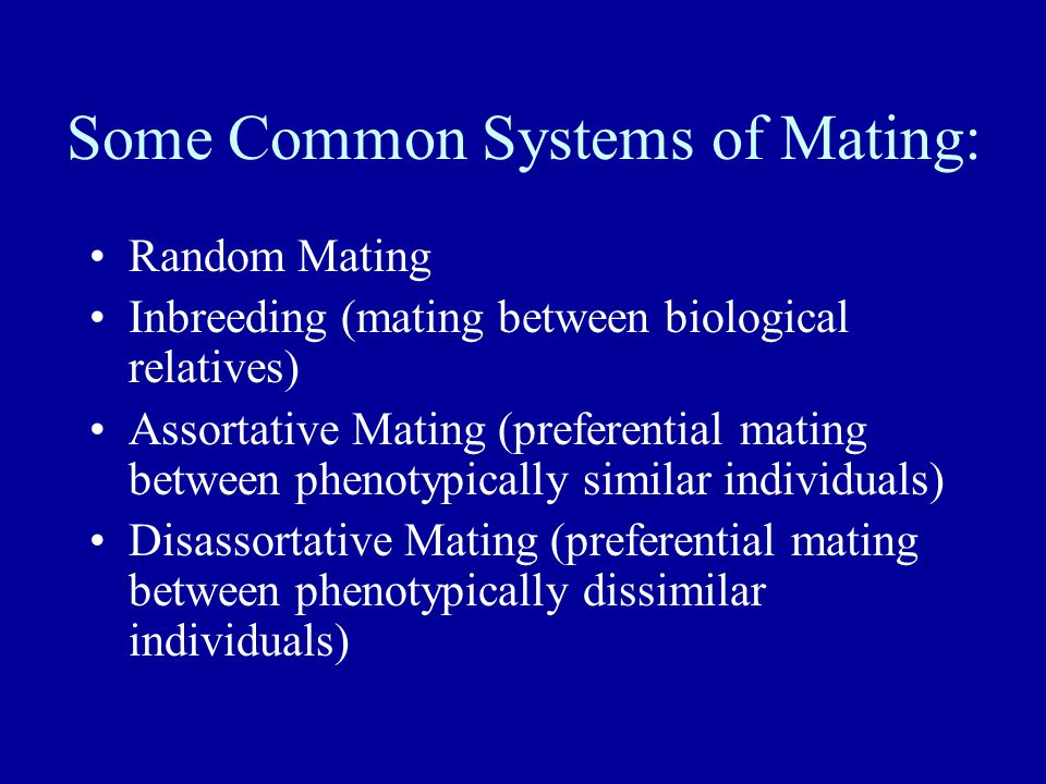 Some Common Systems of Mating: Random Mating Inbreeding (mating between biological relatives) Assortative Mating (preferential mating between phenotyp