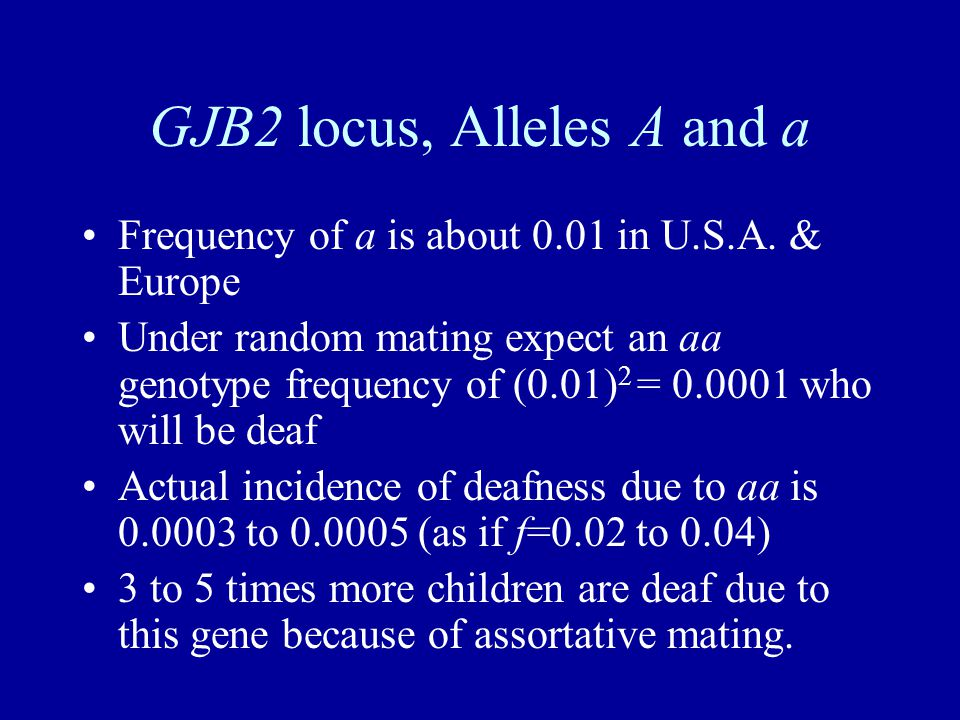 GJB2 locus, Alleles A and a Frequency of a is about 0.01 in U.S.A. & Europe Under random mating expect an aa genotype frequency of (0.01) 2 = 0.0001 w