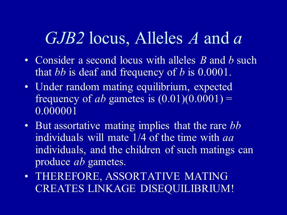 GJB2 locus, Alleles A and a Consider a second locus with alleles B and b such that bb is deaf and frequency of b is 0.0001.