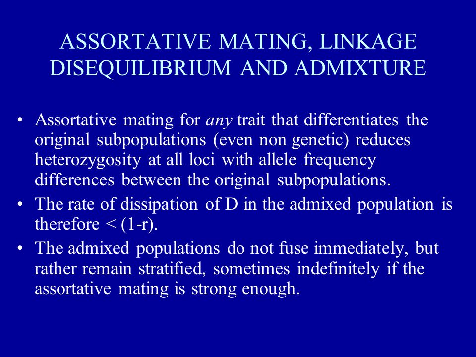 ASSORTATIVE MATING, LINKAGE DISEQUILIBRIUM AND ADMIXTURE Assortative mating for any trait that differentiates the original subpopulations (even non genetic) reduces heterozygosity at all loci with allele frequency differences between the original subpopulations.