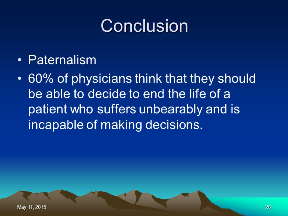 Conclusion Paternalism 60% of physicians think that they should be able to decide to end the life of a patient who suffers unbearably and is incapable