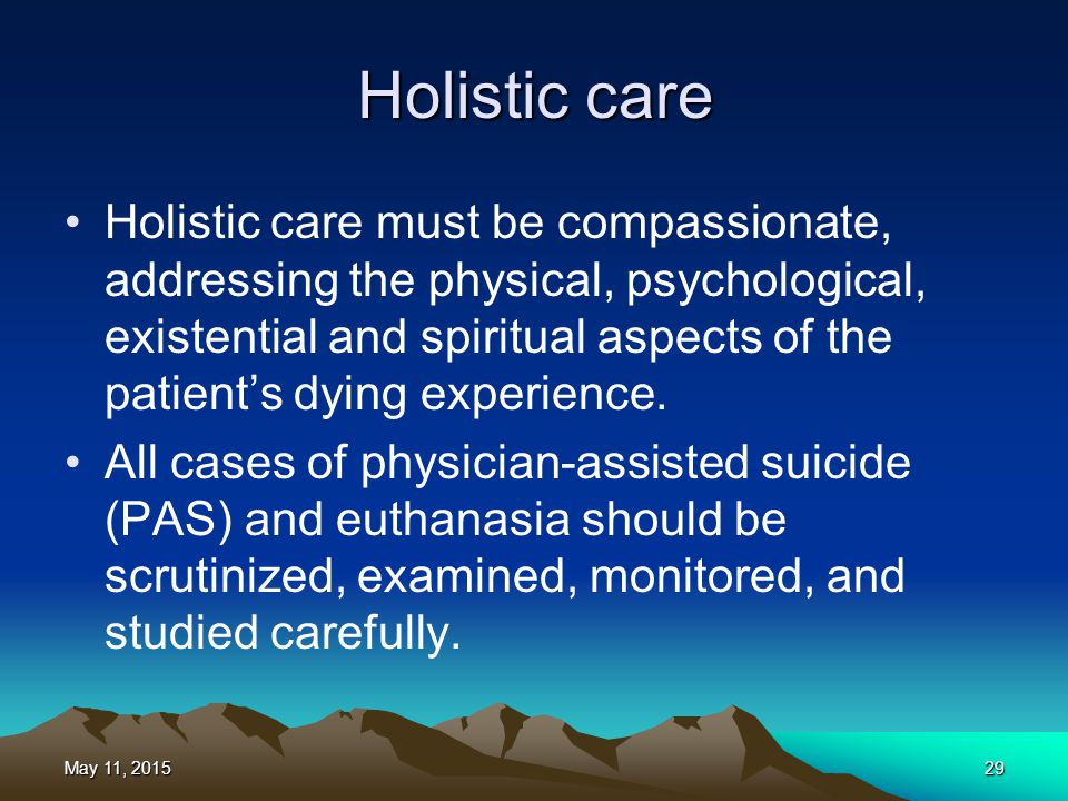 Holistic care Holistic care must be compassionate, addressing the physical, psychological, existential and spiritual aspects of the patient's dying ex
