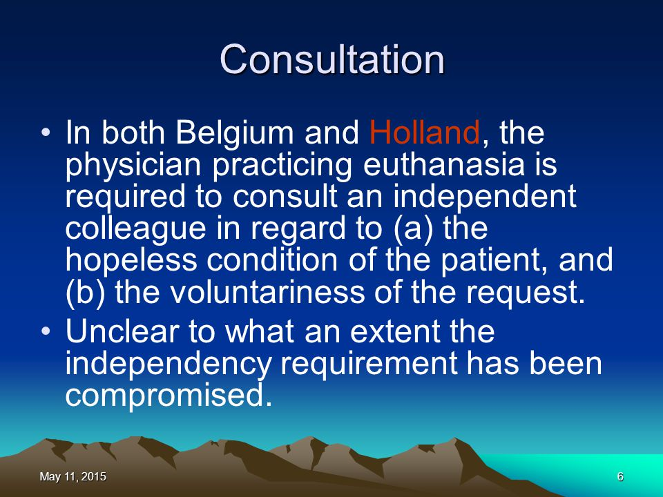 Consultation In both Belgium and Holland, the physician practicing euthanasia is required to consult an independent colleague in regard to (a) the hop