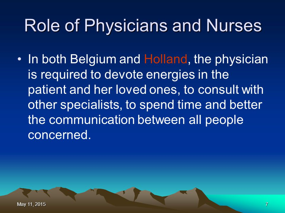 Role of Physicians and Nurses In both Belgium and Holland, the physician is required to devote energies in the patient and her loved ones, to consult