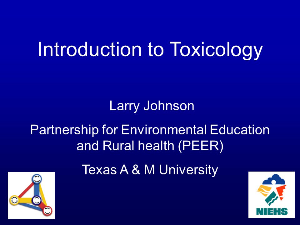Introduction to Toxicology Larry Johnson Partnership for Environmental Education and Rural health (PEER) Texas A & M University