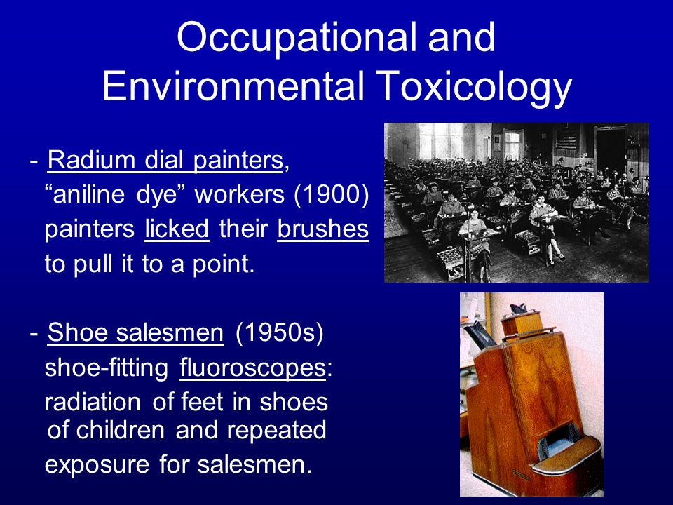 "-Radium dial painters, ""aniline dye"" workers (1900) painters licked their brushes to pull it to a point. -Shoe salesmen (1950s) shoe-fitting fluorosco"