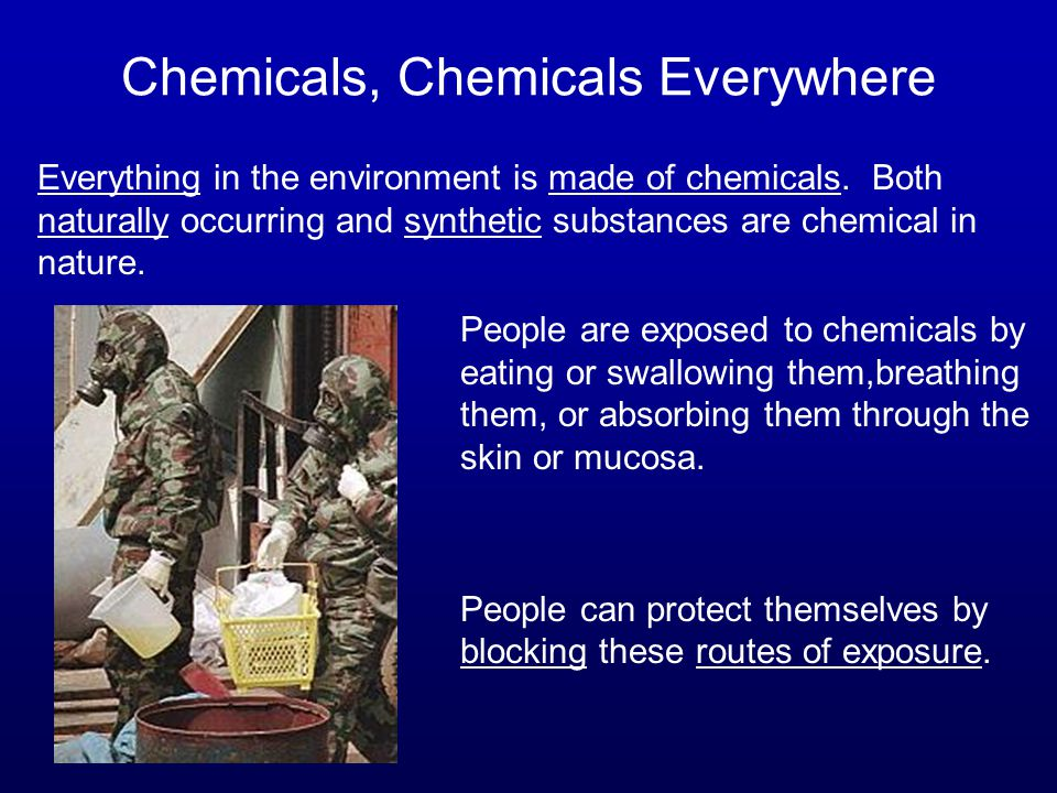 Chemicals, Chemicals Everywhere Everything in the environment is made of chemicals. Both naturally occurring and synthetic substances are chemical in