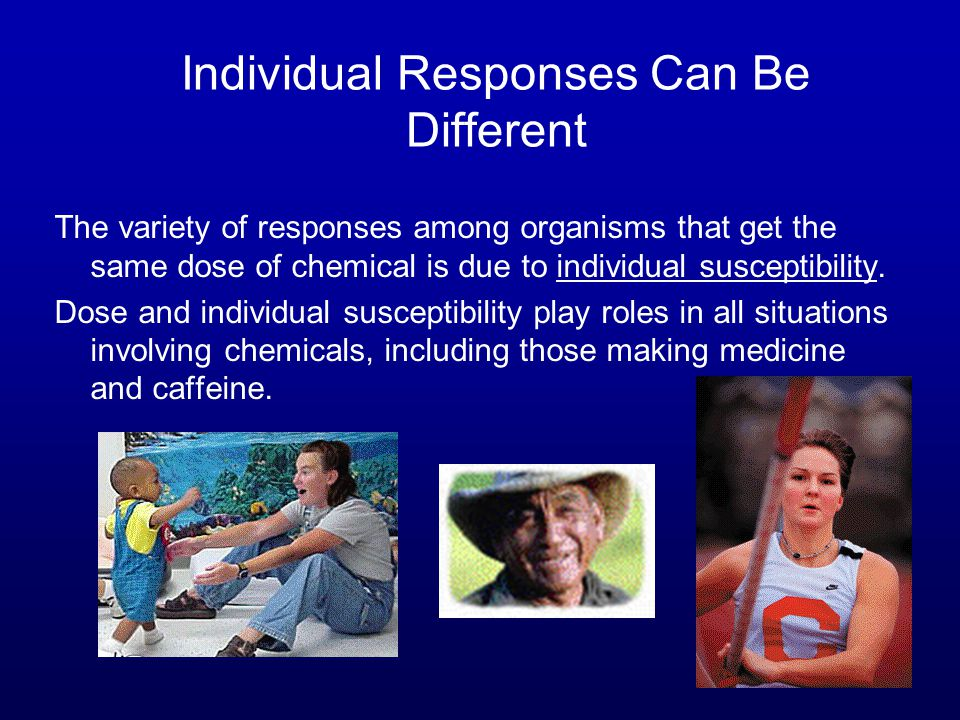 Individual Responses Can Be Different The variety of responses among organisms that get the same dose of chemical is due to individual susceptibility.
