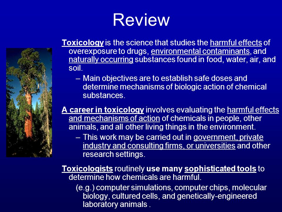 Review Toxicology is the science that studies the harmful effects of overexposure to drugs, environmental contaminants, and naturally occurring substa