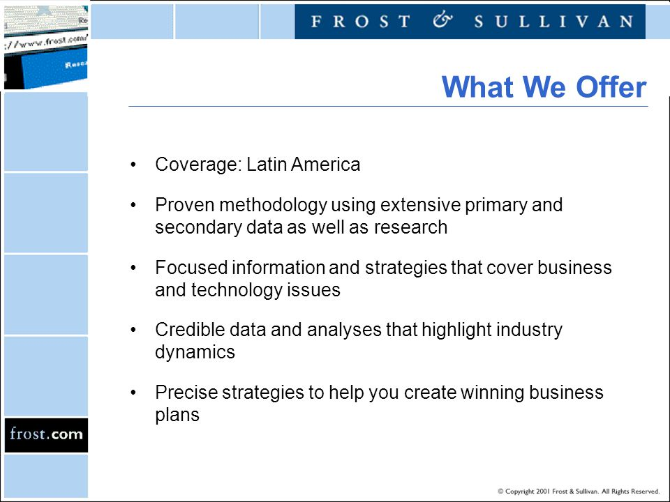 Coverage: Latin America Proven methodology using extensive primary and secondary data as well as research Focused information and strategies that cover business and technology issues Credible data and analyses that highlight industry dynamics Precise strategies to help you create winning business plans What We Offer