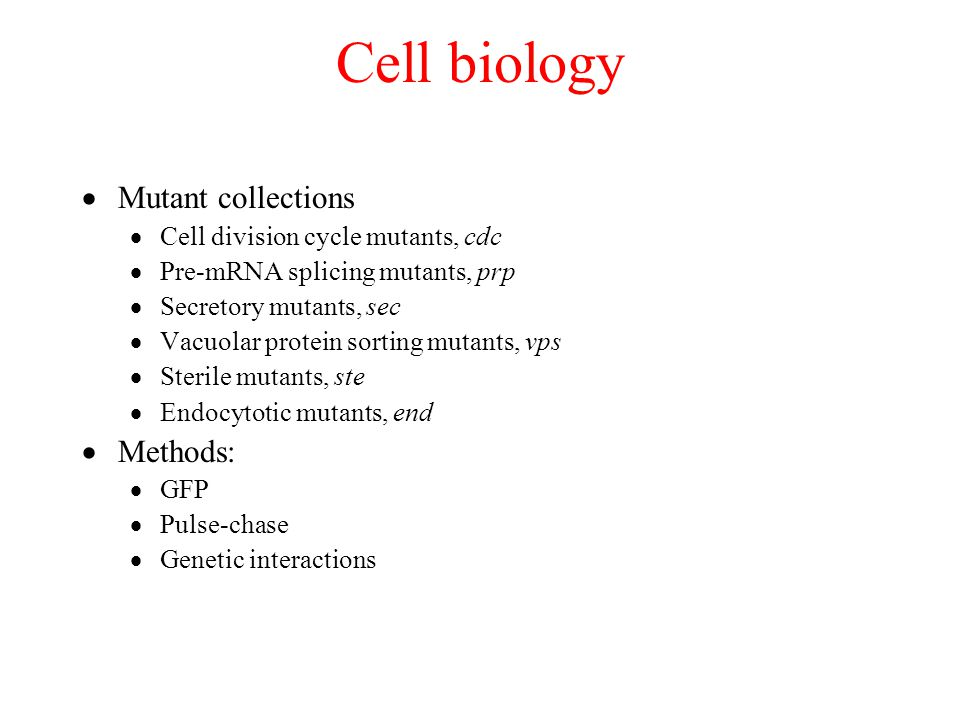 Cell biology  Mutant collections  Cell division cycle mutants, cdc  Pre-mRNA splicing mutants, prp  Secretory mutants, sec  Vacuolar protein sorting mutants, vps  Sterile mutants, ste  Endocytotic mutants, end  Methods:  GFP  Pulse-chase  Genetic interactions