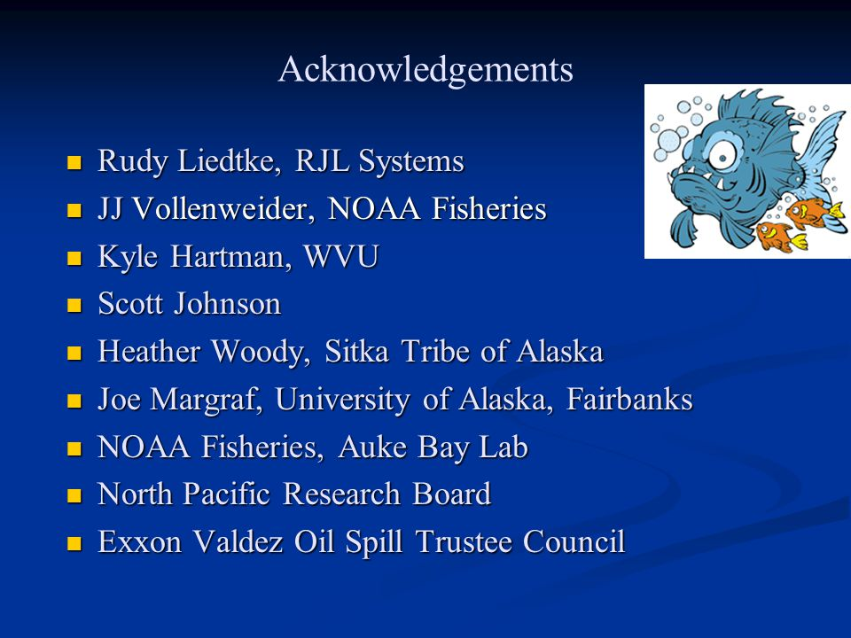 Acknowledgements Rudy Liedtke, RJL Systems Rudy Liedtke, RJL Systems JJ Vollenweider, NOAA Fisheries JJ Vollenweider, NOAA Fisheries Kyle Hartman, WVU Kyle Hartman, WVU Scott Johnson Scott Johnson Heather Woody, Sitka Tribe of Alaska Heather Woody, Sitka Tribe of Alaska Joe Margraf, University of Alaska, Fairbanks Joe Margraf, University of Alaska, Fairbanks NOAA Fisheries, Auke Bay Lab NOAA Fisheries, Auke Bay Lab North Pacific Research Board North Pacific Research Board Exxon Valdez Oil Spill Trustee Council Exxon Valdez Oil Spill Trustee Council
