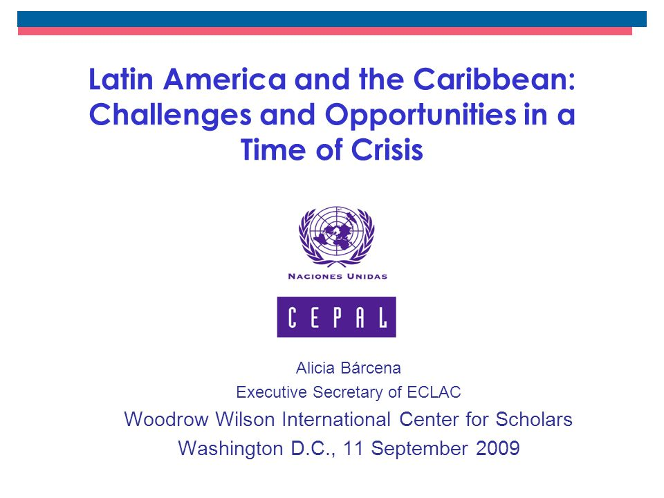 Latin America and the Caribbean: Challenges and Opportunities in a Time of Crisis Alicia Bárcena Executive Secretary of ECLAC Woodrow Wilson International Center for Scholars Washington D.C., 11 September 2009
