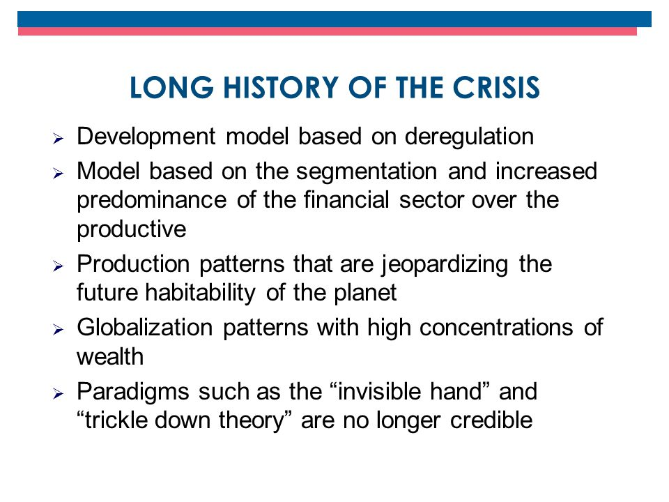 LONG HISTORY OF THE CRISIS  Development model based on deregulation  Model based on the segmentation and increased predominance of the financial sector over the productive  Production patterns that are jeopardizing the future habitability of the planet  Globalization patterns with high concentrations of wealth  Paradigms such as the invisible hand and trickle down theory are no longer credible