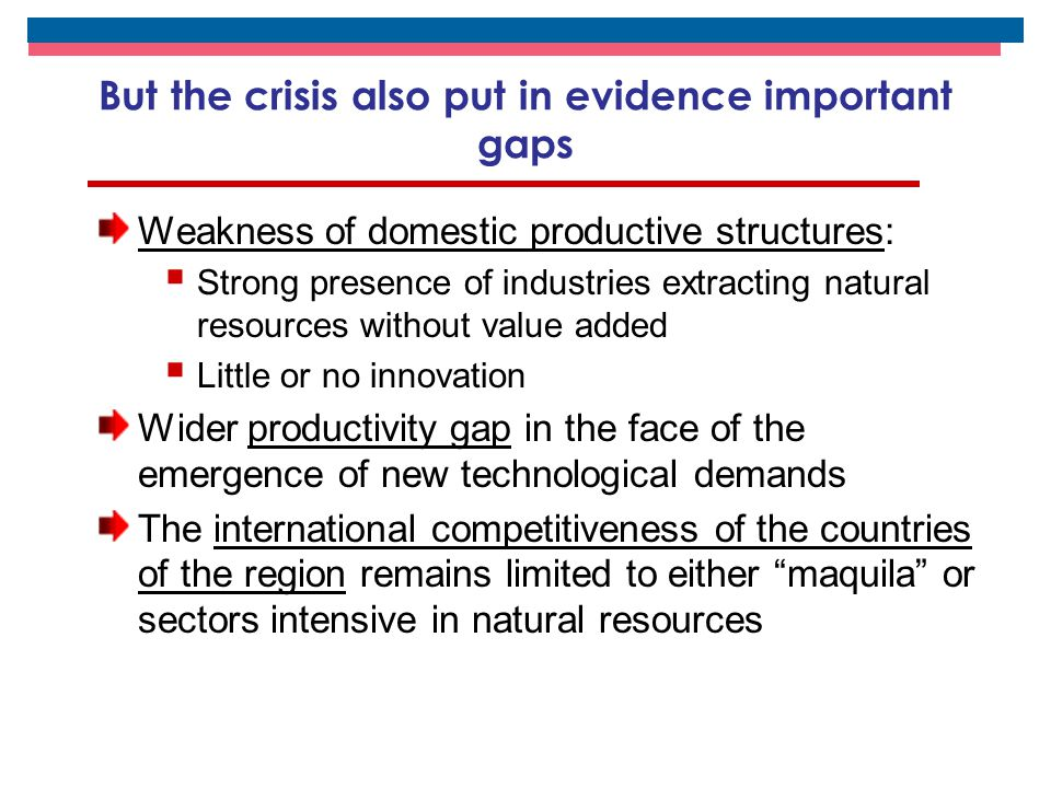 But the crisis also put in evidence important gaps Weakness of domestic productive structures:  Strong presence of industries extracting natural resources without value added  Little or no innovation Wider productivity gap in the face of the emergence of new technological demands The international competitiveness of the countries of the region remains limited to either maquila or sectors intensive in natural resources