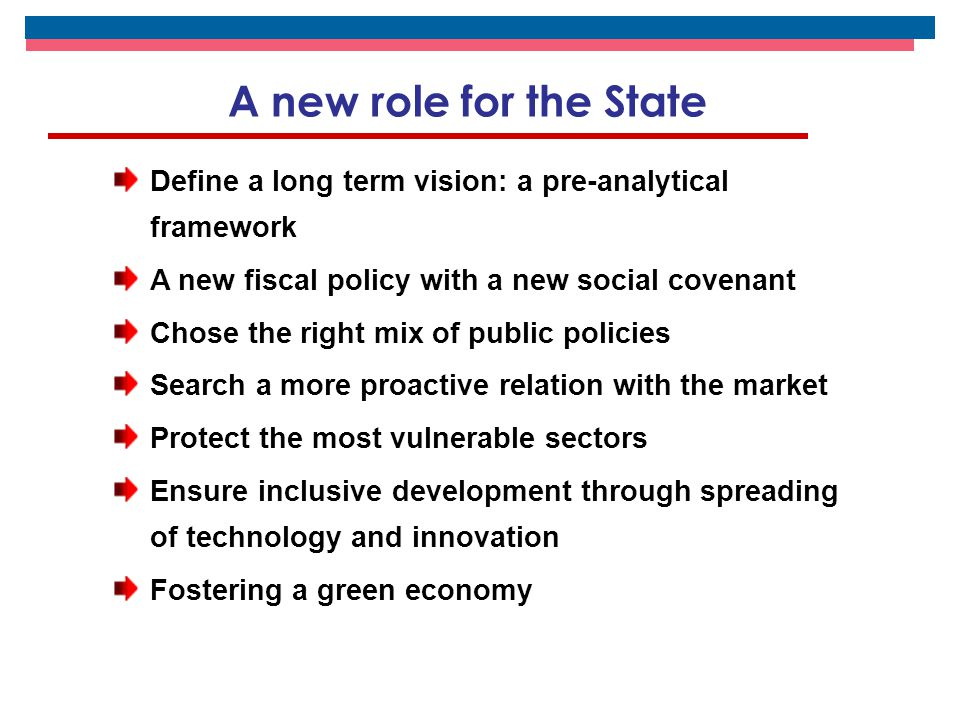 Define a long term vision: a pre-analytical framework A new fiscal policy with a new social covenant Chose the right mix of public policies Search a more proactive relation with the market Protect the most vulnerable sectors Ensure inclusive development through spreading of technology and innovation Fostering a green economy A new role for the State