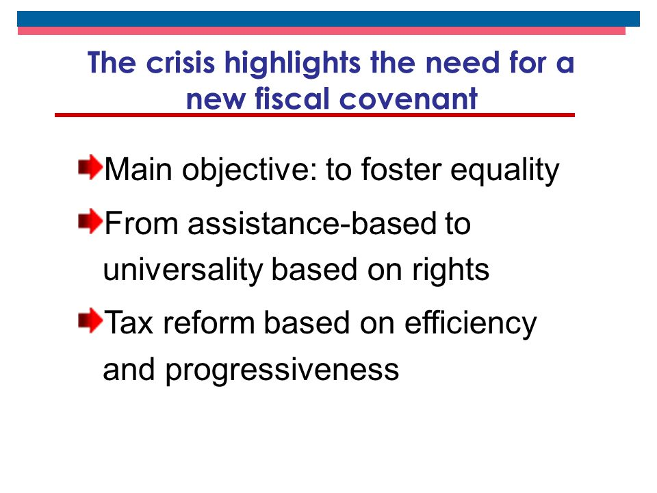 The crisis highlights the need for a new fiscal covenant Main objective: to foster equality From assistance-based to universality based on rights Tax reform based on efficiency and progressiveness