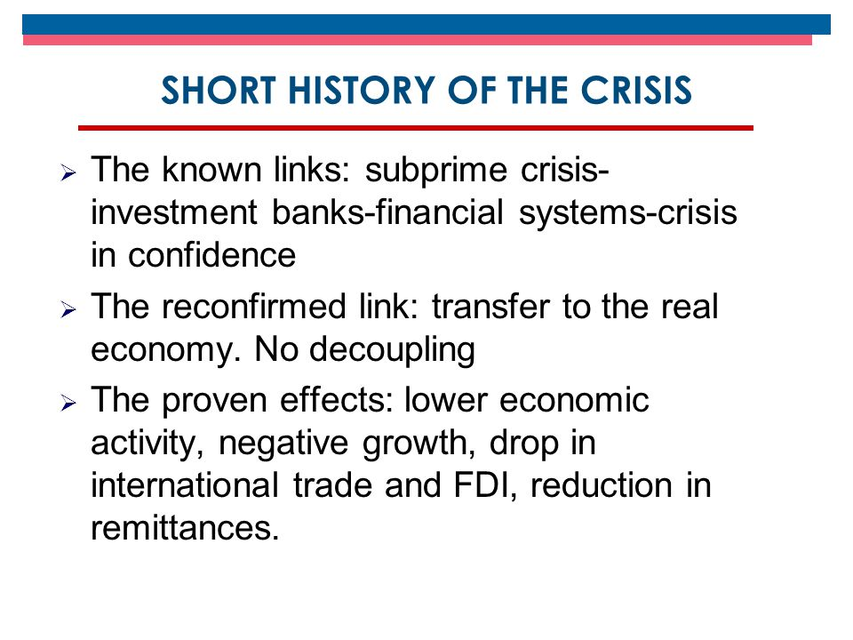 SHORT HISTORY OF THE CRISIS  The known links: subprime crisis- investment banks-financial systems-crisis in confidence  The reconfirmed link: transfer to the real economy.