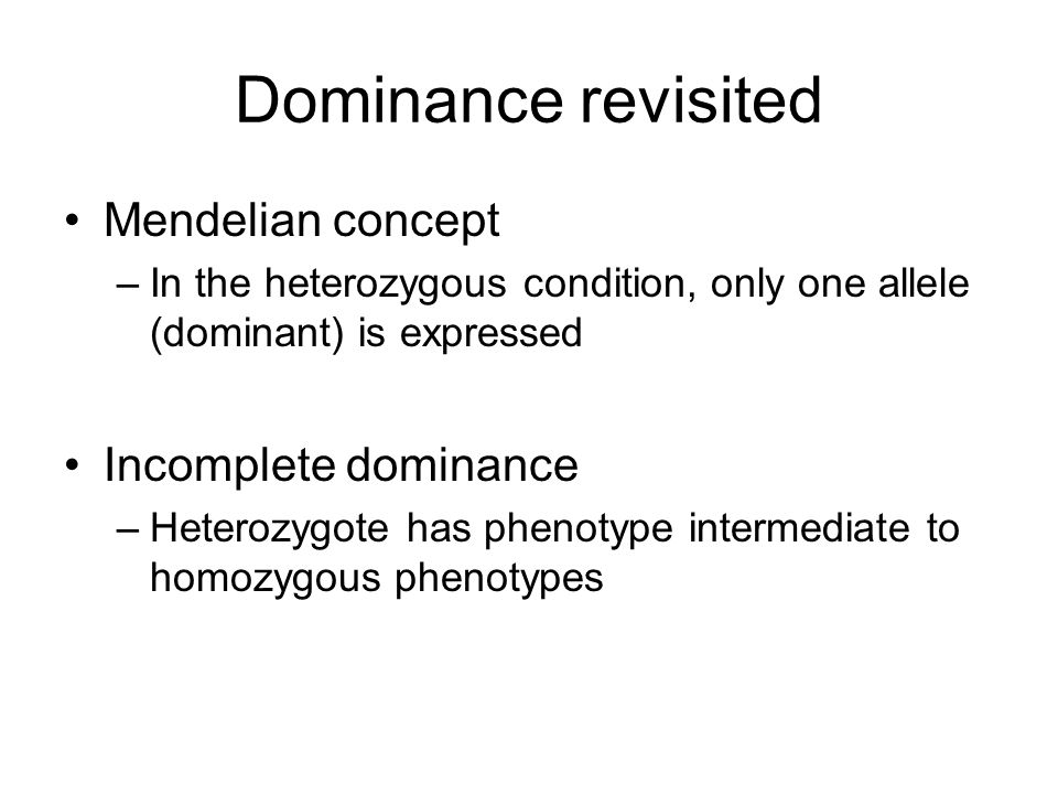 Dominance revisited Mendelian concept –In the heterozygous condition, only one allele (dominant) is expressed Incomplete dominance –Heterozygote has p