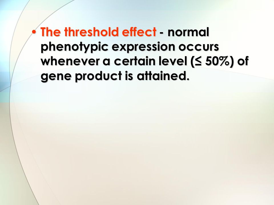 The threshold effect - normal phenotypic expression occurs whenever a certain level (≤ 50%) of gene product is attained. The threshold effect - normal