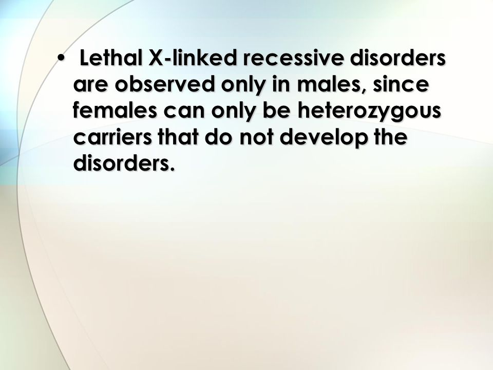 Lethal X-linked recessive disorders are observed only in males, since females can only be heterozygous carriers that do not develop the disorders. Let