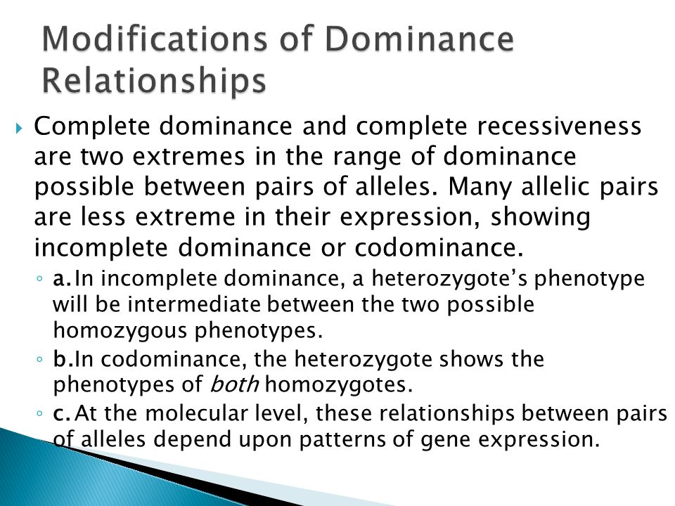  Complete dominance and complete recessiveness are two extremes in the range of dominance possible between pairs of alleles. Many allelic pairs are l
