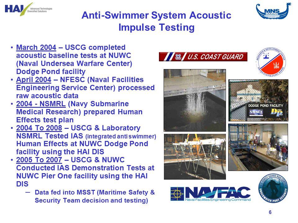 6 Anti-Swimmer System Acoustic Impulse Testing March 2004 – USCG completed acoustic baseline tests at NUWC (Naval Undersea Warfare Center) Dodge Pond facility April 2004 – NFESC (Naval Facilities Engineering Service Center) processed raw acoustic data 2004 - NSMRL (Navy Submarine Medical Research) prepared Human Effects test plan 2004 To 2008 – USCG & Laboratory NSMRL Tested IAS (integrated anti swimmer) Human Effects at NUWC Dodge Pond facility using the HAI DIS 2005 To 2007 – USCG & NUWC Conducted IAS Demonstration Tests at NUWC Pier One facility using the HAI DIS – Data fed into MSST (Maritime Safety & Security Team decision and testing)