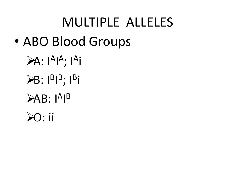 MULTIPLE ALLELES ABO Blood Groups  A: I A I A ; I A i  B: I B I B ; I B i  AB: I A I B  O: ii