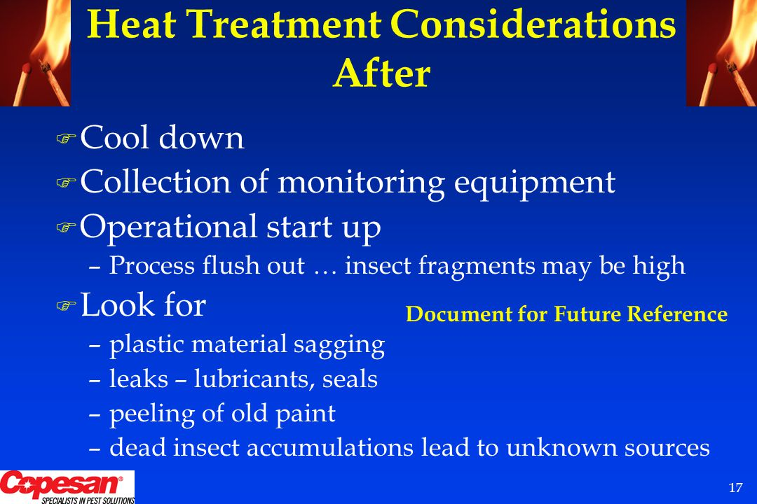 17 F Cool down F Collection of monitoring equipment F Operational start up –Process flush out … insect fragments may be high F Look for –plastic material sagging –leaks – lubricants, seals –peeling of old paint –dead insect accumulations lead to unknown sources Heat Treatment Considerations After Document for Future Reference