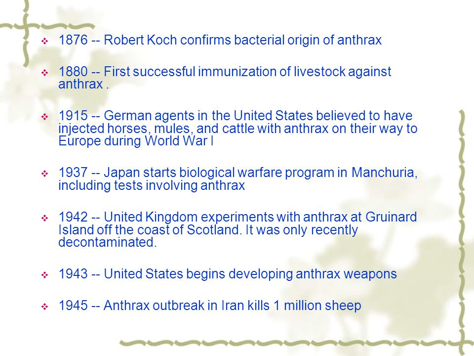  1876 -- Robert Koch confirms bacterial origin of anthrax  1880 -- First successful immunization of livestock against anthrax.