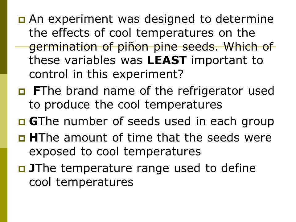  An experiment was designed to determine the effects of cool temperatures on the germination of piñon pine seeds.