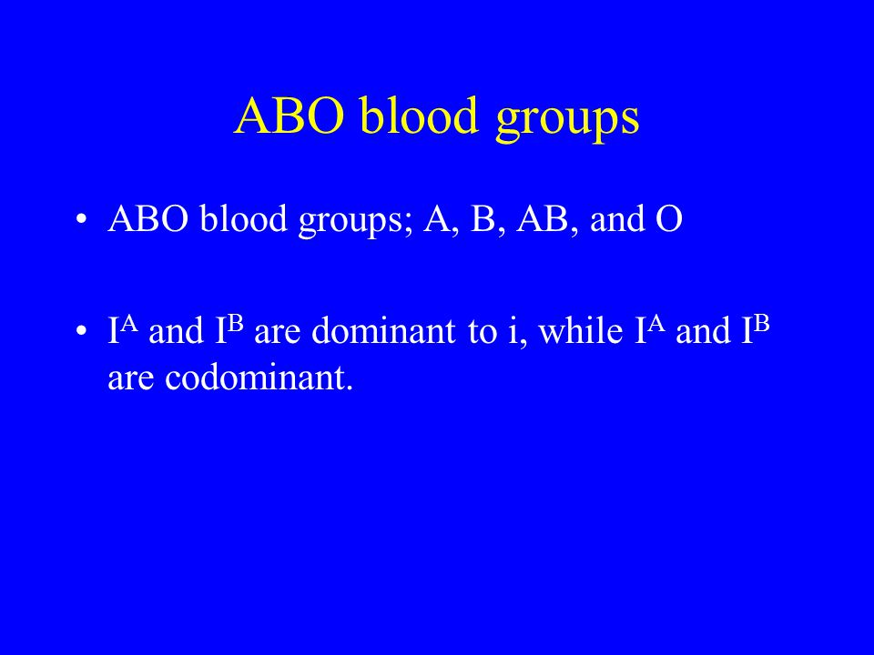 ABO blood groups ABO blood groups; A, B, AB, and O I A and I B are dominant to i, while I A and I B are codominant.