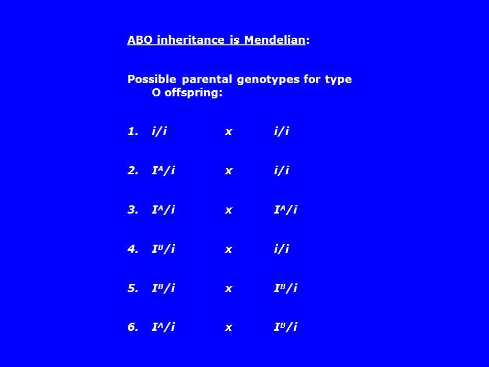 ABO inheritance is Mendelian: Possible parental genotypes for type O offspring: 1.i/i x i/i 2.I A /i x i/i 3.I A /i x I A /i 4.I B /i x i/i 5.I B /i x