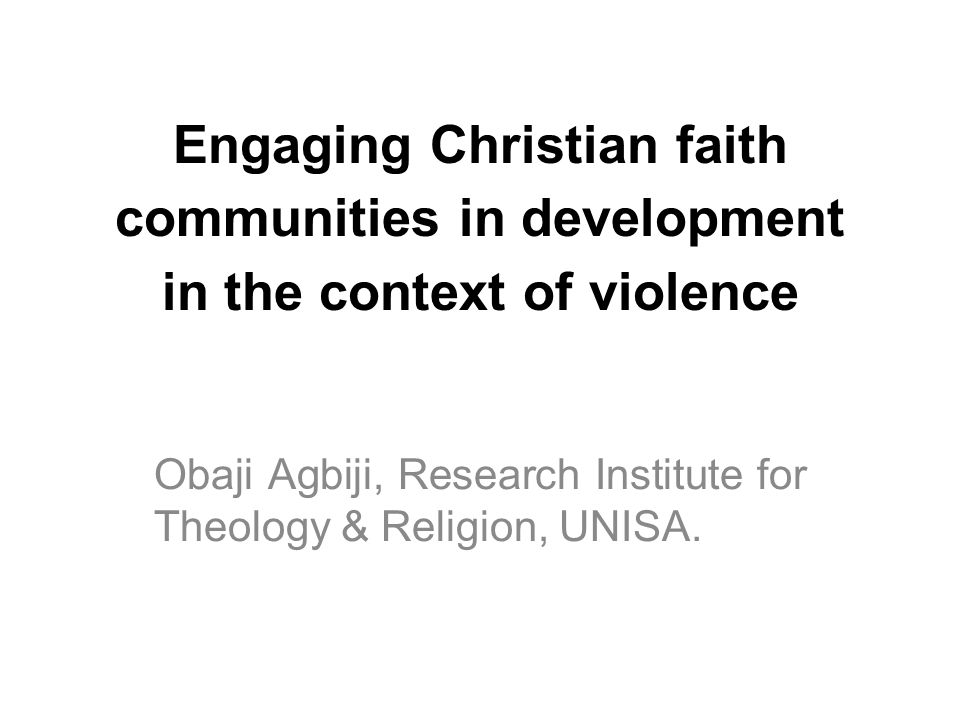 Engaging Christian faith communities in development in the context of violence Obaji Agbiji, Research Institute for Theology & Religion, UNISA.