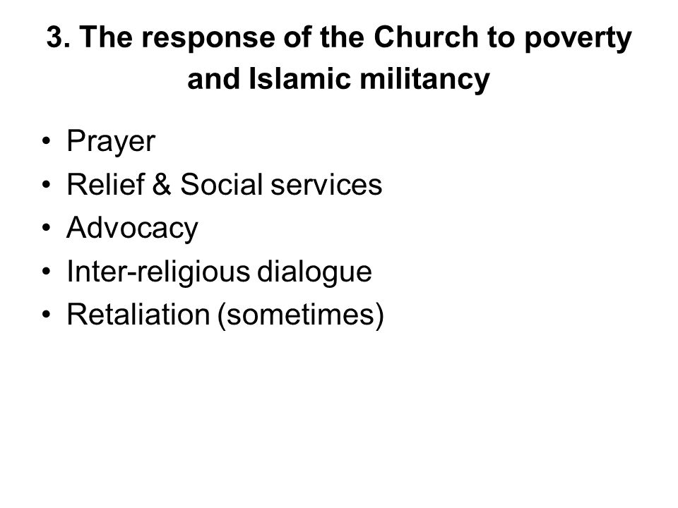 3. The response of the Church to poverty and Islamic militancy Prayer Relief & Social services Advocacy Inter-religious dialogue Retaliation (sometime