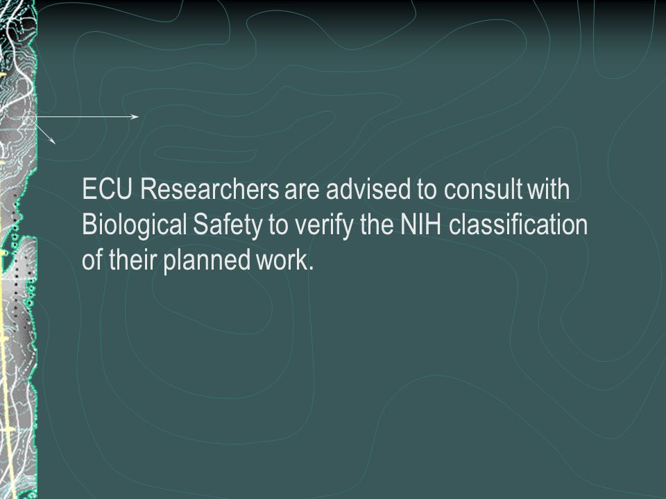 ECU Researchers are advised to consult with Biological Safety to verify the NIH classification of their planned work.