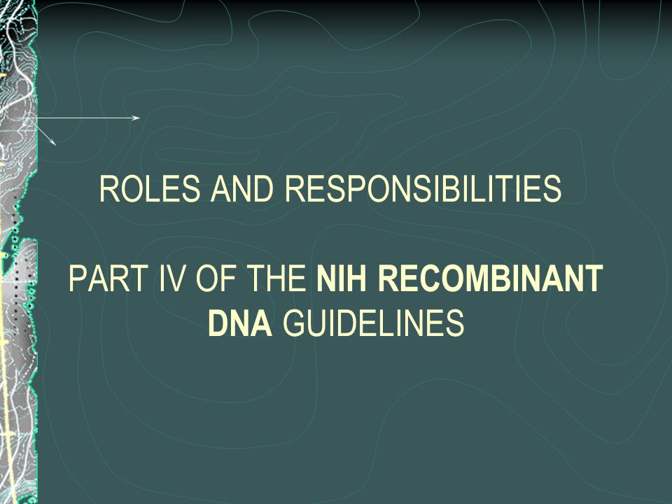 ROLES AND RESPONSIBILITIES PART IV OF THE NIH RECOMBINANT DNA GUIDELINES