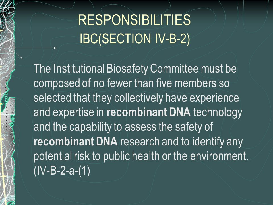 RESPONSIBILITIES IBC(SECTION IV-B-2) The Institutional Biosafety Committee must be composed of no fewer than five members so selected that they collectively have experience and expertise in recombinant DNA technology and the capability to assess the safety of recombinant DNA research and to identify any potential risk to public health or the environment.
