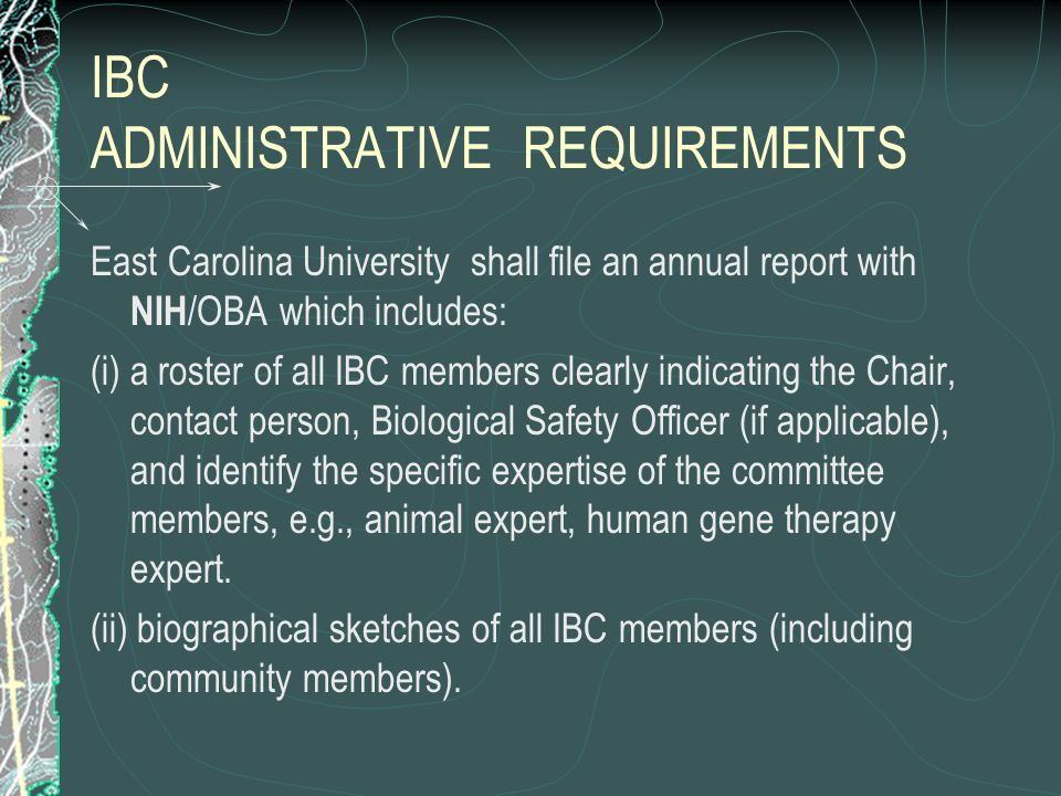 IBC ADMINISTRATIVE REQUIREMENTS East Carolina University shall file an annual report with NIH /OBA which includes: (i) a roster of all IBC members clearly indicating the Chair, contact person, Biological Safety Officer (if applicable), and identify the specific expertise of the committee members, e.g., animal expert, human gene therapy expert.