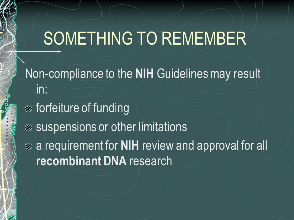 SOMETHING TO REMEMBER Non-compliance to the NIH Guidelines may result in: forfeiture of funding suspensions or other limitations a requirement for NIH