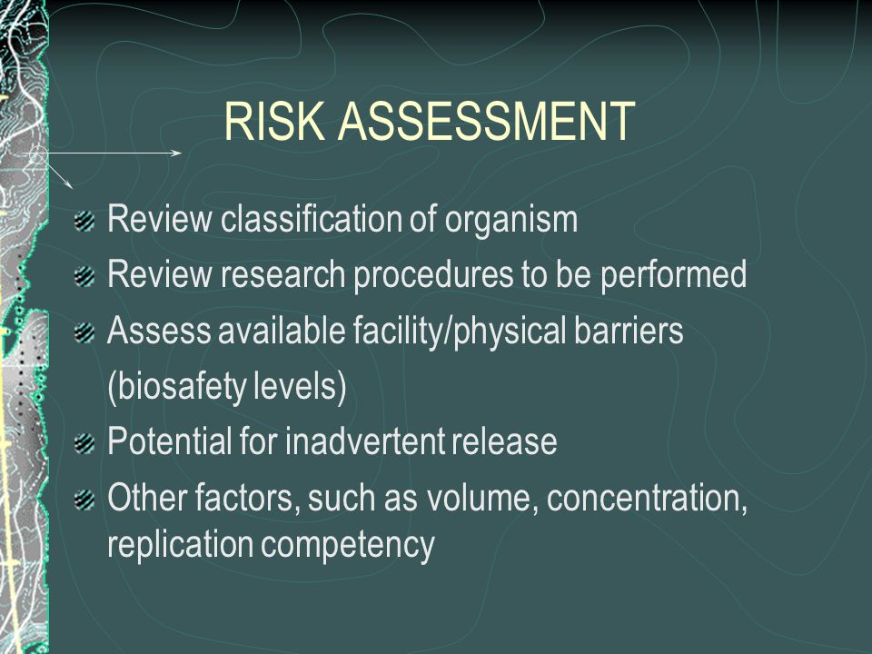 RISK ASSESSMENT Review classification of organism Review research procedures to be performed Assess available facility/physical barriers (biosafety le