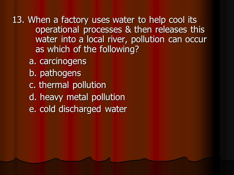 13. When a factory uses water to help cool its operational processes & then releases this water into a local river, pollution can occur as which of th