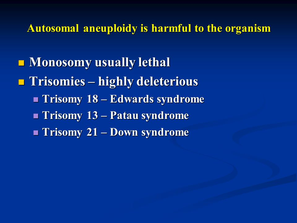 Autosomal aneuploidy is harmful to the organism Monosomy usually lethal Monosomy usually lethal Trisomies – highly deleterious Trisomies – highly dele